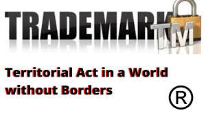THE TERRITORIALITY RULE OF TRADEMARKS IN A WORLD, WITHOUT BORDERS: A CRITICAL STUDY